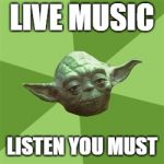 Advice Yoda Meme | LIVE MUSIC LISTEN YOU MUST | image tagged in memes,advice yoda | made w/ Imgflip meme maker