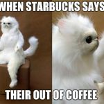 Persian Cat Room Guardian Meme | WHEN STARBUCKS SAYS THEIR OUT OF COFFEE | image tagged in memes,persian cat room guardian | made w/ Imgflip meme maker