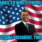 Obama Meme | THANKS TO WHITE PRIVILEGE I BECAME PRESIDENT, TWICE! | image tagged in memes,obama | made w/ Imgflip meme maker