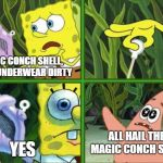 Magic Conch Shell | MAGIC CONCH SHELL, IS MY UNDERWEAR DIRTY YES ALL HAIL THE MAGIC CONCH SHELL | image tagged in magic conch,memes,unfunny,spongebob,spongebob magic conch | made w/ Imgflip meme maker