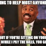 Steve Harvey Meme | I'M WILLING TO HELP MOST ANYONE IN NEED BUT IF YOU'RE SITTING ON YOUR ASS WHILE I PAY THE BILLS, YOU GONE ! | image tagged in memes,steve harvey | made w/ Imgflip meme maker