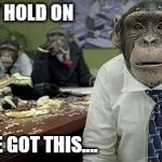 We've got this | JUST HOLD ON WE'VE GOT THIS.... | image tagged in office monkeys,funny,laugh,work | made w/ Imgflip meme maker