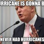 Trump Huge | THIS HURRICANE IS GONNA BE YUGE! OBAMA, NEVER HAD HURRICANES LIKE ME | image tagged in trump huge | made w/ Imgflip meme maker