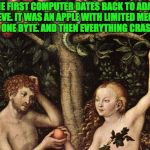 adam and eve | THE FIRST COMPUTER DATES BACK TO ADAM AND EVE. IT WAS AN APPLE WITH LIMITED MEMORY, JUST ONE BYTE. AND THEN EVERYTHING CRASHED. | image tagged in adam and eve | made w/ Imgflip meme maker
