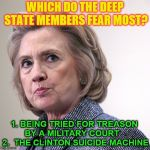 hillary clinton pissed | WHICH DO THE DEEP STATE MEMBERS FEAR MOST? 1. BEING TRIED FOR TREASON BY A MILITARY COURT    2.  THE CLINTON SUICIDE MACHINE | image tagged in hillary clinton pissed | made w/ Imgflip meme maker