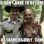 The Walking Dead Rick Grimes | YOU DON'T HAVE TO BE LONELY, AT FARMERS ONLY . COM | image tagged in the walking dead rick grimes | made w/ Imgflip meme maker
