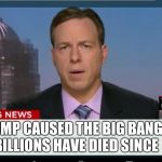 Trump did it | TRUMP CAUSED THE BIG BANG,    BILLIONS HAVE DIED SINCE | image tagged in cnn breaking news template | made w/ Imgflip meme maker
