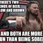 Almost politically correct redneck | THERE'S TWO KINDS OF BEER, YELLOW AND BROWN AND BOTH ARE MORE FUN THAN BEING SOBER! | image tagged in almost politically correct redneck,beer,sober | made w/ Imgflip meme maker