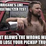 Almost politically correct redneck | HURRICANE'S LIKE A BREATHALYZER TEST IF IT BLOWS THE WRONG WAY, YOU LOSE YOUR PICKUP TRUCK! | image tagged in almost politically correct redneck,hurricane,breathalyzer | made w/ Imgflip meme maker