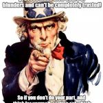Uncle Sam Wants You To Think! | All the high profile leaders of the democratic or scientific process make their share of blunders and can't be completely trusted! So if you | image tagged in memes,uncle sam,conspiracy theories,politics,science | made w/ Imgflip meme maker