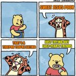 It's Hard Being Trendy | SWEET JESUS POOH JUST TRYING OUT LAST-YEAR'S TRENDS THAT'S A TIDEPOD YOU'RE EATING | image tagged in sweet jesus pooh,tidepods | made w/ Imgflip meme maker