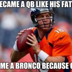 Manning Broncos Meme | HE BECAME A QB LIKE HIS FATHER! BECAME A BRONCO BECAUSE OF OJ! | image tagged in memes,manning broncos | made w/ Imgflip meme maker
