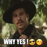 doc holliday | WHY YES ! | image tagged in doc holliday | made w/ Imgflip meme maker