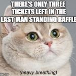 The tension builds | THERE'S ONLY THREE TICKETS LEFT IN THE LAST MAN STANDING RAFFLE | image tagged in memes,heavy breathing cat,dank memes,tension,funny,bad puns | made w/ Imgflip meme maker