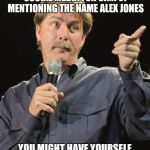 Say the name, get banned.. | IF YOU GET BANNED ON SOCIAL MEDIA FOR SIMPLY MENTIONING THE NAME ALEX JONES YOU MIGHT HAVE YOURSELF SOME TRUE COMPIRACY THEORIES | image tagged in jeff foxworthy,alex jones | made w/ Imgflip meme maker