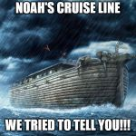 Noah's Ark | NOAH'S CRUISE LINE WE TRIED TO TELL YOU!!! | image tagged in noah's ark | made w/ Imgflip meme maker