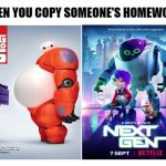 Disney > Netflix | WHEN YOU COPY SOMEONE'S HOMEWORK | image tagged in memes,funny,netflix,disney,big hero 6,movies | made w/ Imgflip meme maker