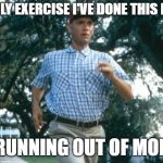 run forrest run | THE ONLY EXERCISE I'VE DONE THIS MONTH IS RUNNING OUT OF MONEY | image tagged in run forrest run | made w/ Imgflip meme maker