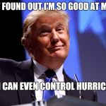 Donald Trump No2 | JUST FOUND OUT I'M SO GOOD AT MY JOB THAT I CAN EVEN CONTROL HURRICANES | image tagged in donald trump no2 | made w/ Imgflip meme maker