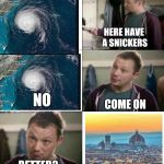 Go with the flo | HERE HAVE A SNICKERS BETTER? NO COME ON | image tagged in snickers,hurricane florence,florence italy,ilikepie314159265358979 | made w/ Imgflip meme maker