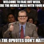 Proudly sponsored by CNN. (>‿◠) (☉ₒ☉) | WELCOME TO FAKE OUT WEEK. WHERE THE MEMES MESS WITH YOUR MIND AND THE UPVOTES DON'T MATTER! | image tagged in and the points don't matter,memes,fake out week | made w/ Imgflip meme maker