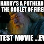 Angry Dumbledore Meme | HARRY'S A POTHEAD AND THE GOBLET OF FIREBALL GREATEST MOVIE ...EVER!!! | image tagged in memes,angry dumbledore | made w/ Imgflip meme maker