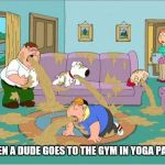 Family Guy Puke | WHEN A DUDE GOES TO THE GYM IN YOGA PANTS | image tagged in family guy puke | made w/ Imgflip meme maker