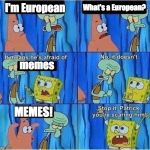 Scaring Squidward | I'm European What's a European? memes MEMES! | image tagged in scaring squidward | made w/ Imgflip meme maker