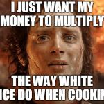 Its Finally Over Meme | I JUST WANT MY MONEY TO MULTIPLY THE WAY WHITE RICE DO WHEN COOKING | image tagged in memes,its finally over | made w/ Imgflip meme maker