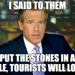 Brian Williams Was There Meme | I SAID TO THEM PUT THE STONES IN A CIRCLE, TOURISTS WILL LOVE IT! | image tagged in memes,brian williams was there,stonehenge | made w/ Imgflip meme maker