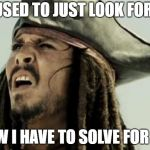 confused dafuq jack sparrow what | I USED TO JUST LOOK FOR X NOW I HAVE TO SOLVE FOR IT? | image tagged in confused dafuq jack sparrow what | made w/ Imgflip meme maker