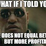 World Fame logic | WHAT IF I TOLD YOU MORE DOES NOT EQUAL BETTER?            BUT MORE PROFITABLE | image tagged in memes,matrix morpheus,fame logic,world fame,dank meme | made w/ Imgflip meme maker