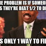 Steve Harvey Meme | THE PROBLEM IS IF SOMEONE SAYS THEY'RE BEAT 1/2 TO DEATH THERE'S ONLY 1 WAY TO FIND OUT | image tagged in memes,steve harvey | made w/ Imgflip meme maker