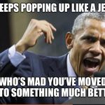 Angry Obama | OBAMA KEEPS POPPING UP LIKE A JEALOUS EX WHO'S MAD YOU'VE MOVED ON TO SOMETHING MUCH BETTER. | image tagged in angry obama | made w/ Imgflip meme maker