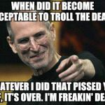 Steve Jobs Meme | WHEN DID IT BECOME ACCEPTABLE TO TROLL THE DEAD? WHATEVER I DID THAT PISSED YOU OFF, IT'S OVER. I'M FREAKIN' DEAD! | image tagged in memes,steve jobs | made w/ Imgflip meme maker