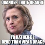 hillary clinton pissed | ORANGE? I HATE ORANGE I'D RATHER BE DEAD THAN WEAR ORAGE | image tagged in hillary clinton pissed | made w/ Imgflip meme maker