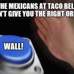 Blank Nut Button Meme | THE MEXICANS AT TACO BELL DON'T GIVE YOU THE RIGHT ORDER WALL! | image tagged in memes,blank nut button | made w/ Imgflip meme maker