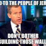 Could have saved a lot of time and effort... | I SAID TO THE PEOPLE OF JERICHO DON'T BOTHER BUILDING THOSE WALLS | image tagged in memes,brian williams was there 2,list of jericho,walls,trumpets | made w/ Imgflip meme maker