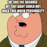 Family Guy Peter Meme | IM THIS FAT BECAUSE MY TINY BODY COULD NOT HOLD THIS MUCH PERSONALITY | image tagged in memes,family guy peter | made w/ Imgflip meme maker