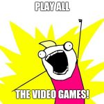 Do all the things | PLAY ALL THE VIDEO GAMES! | image tagged in do all the things | made w/ Imgflip meme maker