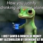 Geico Gecko | How you justify drinking at home alone I JUST SAVED A BUNCH OF MONEY ON MY ALCOHOLISM BY DRINKING AT HOME | image tagged in geico gecko | made w/ Imgflip meme maker