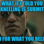 Matrix Morpheus Meme | WHAT IF I TOLD YOU THA KNEELING IS SUBMITTING STAND FOR WHAT YOU BELIEVE IN | image tagged in memes,matrix morpheus | made w/ Imgflip meme maker