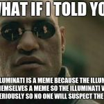Meme Conspiracy  | WHAT IF I TOLD YOU THE ILLUMINATI IS A MEME BECAUSE THE ILLUMINATI MADE THEMSELVES A MEME SO THE ILLUMINATI WOULDNT BE TAKEN SERIOUSLY SO NO | image tagged in memes,matrix morpheus,funny,teddyarchive | made w/ Imgflip meme maker