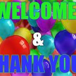 BIRTHDAY Balloons | WELCOME! THANK YOU! & | image tagged in birthday balloons | made w/ Imgflip meme maker