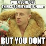 Macklemore Thrift Store Meme | WHEN SOME ONE THINKS SOMETHING IS FUNNY BUT YOU DONT | image tagged in memes,macklemore thrift store | made w/ Imgflip meme maker