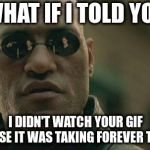 Matrix Morpheus Meme | WHAT IF I TOLD YOU I DIDN'T WATCH YOUR GIF BECAUSE IT WAS TAKING FOREVER TO LOAD | image tagged in memes,matrix morpheus | made w/ Imgflip meme maker