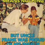 One man's junk is another man's treasure... :) | I KNOW IT MEANS NOTHING BUT UNCLE FRANK WAS PROUD OF HIS IMGFLIP POINTS TOTAL... | image tagged in memes,the probelm is,the problem is,imgflip points | made w/ Imgflip meme maker