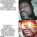Sleeping Shaq Meme | GIRLFRIEND BREAKS UP WITH ME DRUM GUN GETS VAULTED | image tagged in memes,sleeping shaq | made w/ Imgflip meme maker