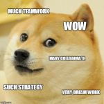Doge - Teamwork | MUCH TEAMWORK WOW MANY COLLABORATE SUCH STRATEGY VERY DREAM WORK | image tagged in memes,doge,teamwork,teamwork makes the dream work | made w/ Imgflip meme maker