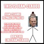 So basically, European Members of Parliament don't know what's in the laws that they're passing! | THIS IS JEAN-CLAUDE DON'T BE LIKE JEAN-CLAUDE JEAN-CLAUDE IS PREZ OF THE EU HE PASSES OUT DOZENS OF SHEETS OF PAPER TO MEPS AND ONLY GIVES T | image tagged in don't be like bill,europe,totalatariansim,laws,gifs | made w/ Imgflip meme maker